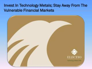 Invest In Technology Metals; Stay Away From The Vulnerable Financial Markets