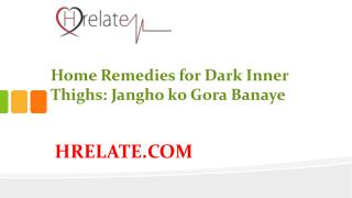 Home Remedies for Dark Inner Thighs: Banaye Gori Janghe