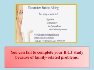You can fail to complete your B.CJ study because of family-related problems.