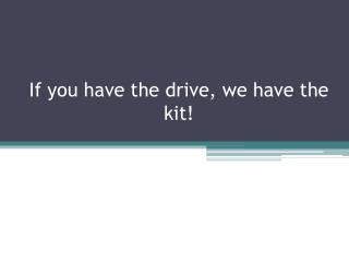 If you have the drive, we have the kit!