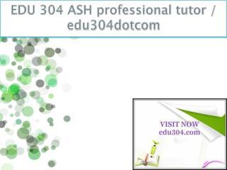 EDU 304 ASH professional tutor / edu304dotcom