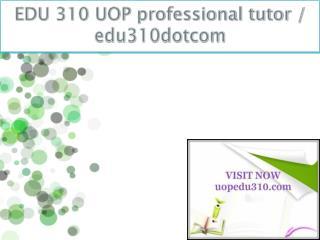 EDU 310 UOP professional tutor / edu310dotcom