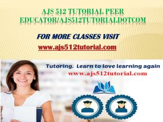 AJS 512 Tutorial Peer Educator/ajs512tutorialdotcom