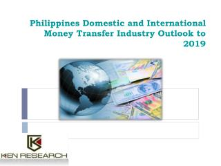 Philippines Domestic and International Money Transfer Industry Outlook to 2019