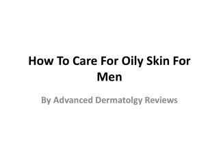 Advanced Dermatolgy Reviews - How To Care For Oily Skin For Men