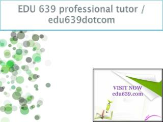 EDU 639 professional tutor / edu639dotcom