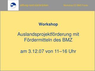 Workshop  Auslandsprojektf rderung mit F rdermitteln des BMZ  am 3.12.07 von 11 16 Uhr