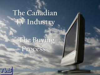 The Canadian TV Industry  -The Buying Process-