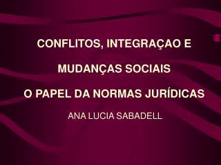 CONFLITOS, INTEGRA AO E MUDAN AS SOCIAIS O PAPEL DA NORMAS JUR DICAS  ANA LUCIA SABADELL