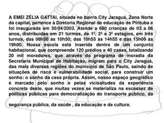 A EMEI Z LIA GATTAI, situada no bairro City Jaragu , Zona Norte da capital, pertence   Diretoria Regional de educa  o de