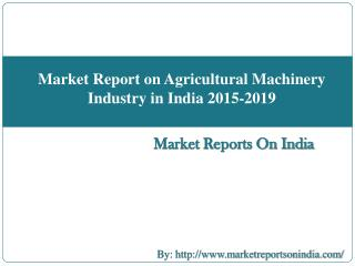 Market Report on Agricultural Machinery Industry in India 2015-2019