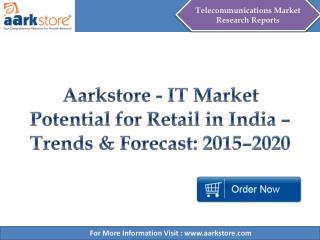 Aarkstore - IT Market Potential for Retail in India – Trends & Forecast: 2015–2020