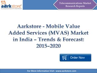 Aarkstore - Mobile Value Added Services (MVAS) Market in India – Trends & Forecast: 2015–2020