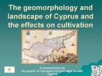 The geomorphology and landscape of Cyprus and the effects on cultivation
