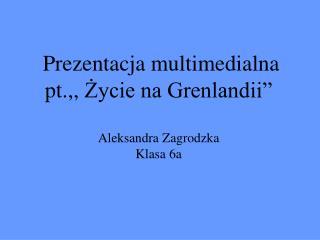 Prezentacja multimedialna  pt.,, Zycie na Grenlandii   Aleksandra Zagrodzka  Klasa 6a