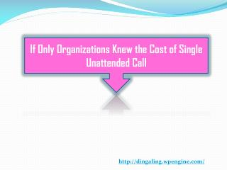 If Only Organizations Knew the Cost of Single Unattended Call