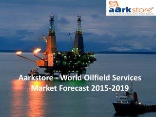 Aarkstore - World Oilfield Services Market Forecast 2015-2019