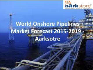 World Onshore Pipelines Market Forecast 2015-2019 - Aarksotre