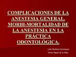 COMPLICACIONES DE LA ANESTESIA GENERAL. MORBI-MORTALIDAD DE LA ANESTESIA EN LA PR CTICA ODONTOL GICA.