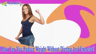 How Can You Reduce Weight Without Dieting And Exercise?