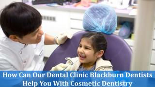 How Can Our Dental Clinic Blackburn Dentists Help You With Cosmetic Dentistry?