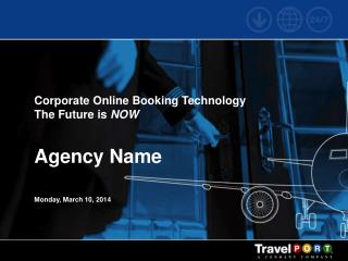 Corporate Online Booking Technology The Future is  NOW Agency Name Monday, March 10, 2014