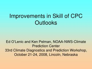 Improvements in Skill of CPC Outlooks   Ed O Lenic and Ken Pelman, NOAA-NWS-Climate Prediction Center  33rd Climate Diag