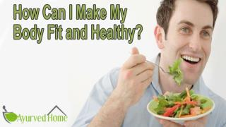 How Can I Make My Body Fit and Healthy?