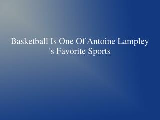 Basketball Is One Of Antoine Lampley 's Favorite Sports