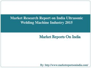 Market Research Report on India Ultrasonic Welding Machine Industry 2015