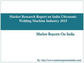 Market Research Report on India Ultrasonic Welding Machine Industry 2015
