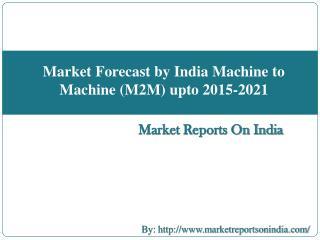 Market Forecast and Industry analysis on Indian Machine to Machine (M2M) upto 2015-2021