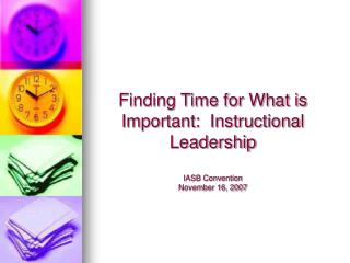 Finding Time for What is Important:  Instructional Leadership  IASB Convention November 16, 2007