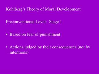 Kohlberg s Theory of Moral Development  Preconventional Level:  Stage 1  Based on fear of punishment  Actions judged by