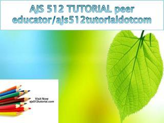 AJS 512 TUTORIAL peer educator/ajs512tutorialdotcom