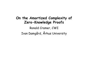 On the Amortized Complexity of Zero-Knowledge Proofs Ronald Cramer, CWI Ivan Damg rd,  rhus University