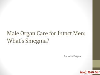 Male Organ Care for Intact Men: What's Smegma?