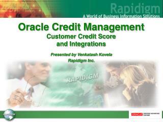 Oracle Credit Management Customer Credit Score  and Integrations   Presented by Venkatash Kovela Rapidigm Inc.