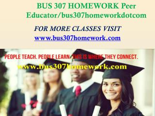 BUS 307 HOMEWORK Peer Educator/bus307homeworkdotcom