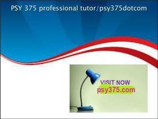 PSY 375 professional tutor/psy375dotcom