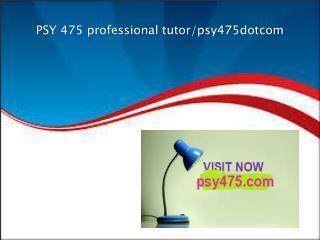 PSY 475 professional tutor/psy475dotcom