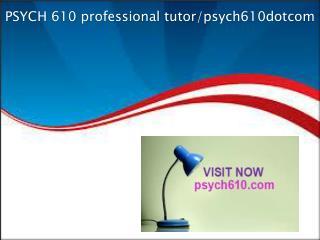 PSYCH 610 professional tutor/psych610dotcom