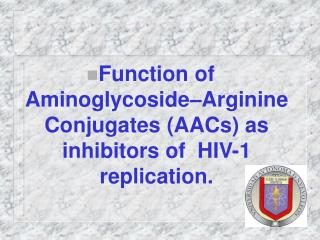 Function of Aminoglycoside Arginine Conjugates AACs as inhibitors of  HIV-1 replication.