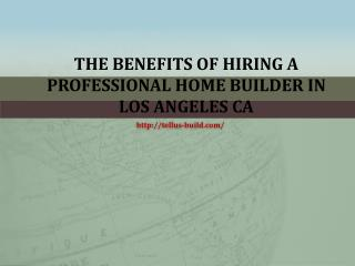The Benefits Of Hiring A Professional Home Builder In Los Angeles CA