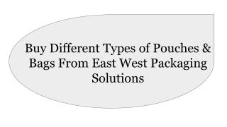 Buy Different Types of Pouches and Bags from East West Packaging Solutions