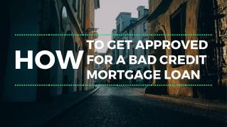 How To Get Approved For A Bad Credit Mortgage Loan