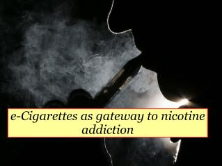 e-Cigarettes as gateway to nicotine addiction