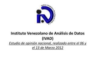 Instituto Venezolano de An lisis de Datos IVAD Estudio de opini n nacional, realizado entre el 06 y el 13 de Marzo 2012