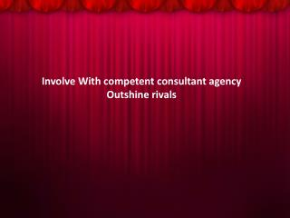 Involve With competent consultant agency Outshine rivals