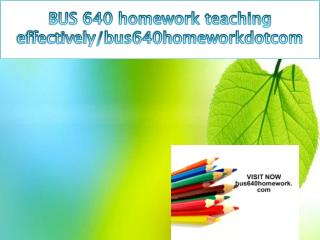 BUS 640 homework teaching effectively/bus640homeworkdotcom